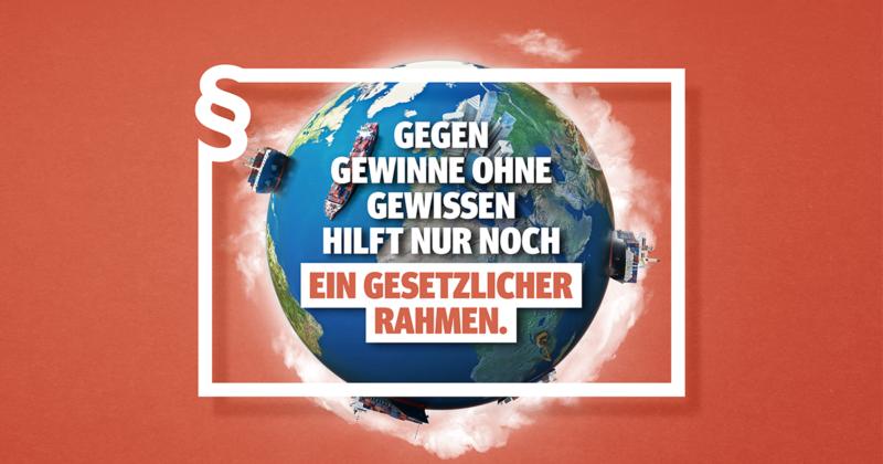 """Kampagnenbild mit dem Schriftzug """"Gegen Gewinne ohne Gewissen hilft nur noch ein gesetzlicher Rahmen"""""""